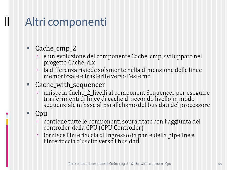Descrizione dei componenti: Cache_cmp_2 Cache_with_sequencer Cpu 68 Altri componenti Cache_cmp_2 è un evoluzione del componente Cache_cmp, sviluppato nel progetto Cache_dlx la differenza risiede solamente nella dimensione delle linee memorizzate e trasferite verso lesterno Cache_with_sequencer unisce la Cache_2_livelli al component Sequencer per eseguire trasferimenti di linee di cache di secondo livello in modo sequenziale in base al parallelismo del bus dati del processore Cpu contiene tutte le componenti sopracitate con laggiunta del controller della CPU (CPU Controller) fornisce linterfaccia di ingresso da parte della pipeline e linterfaccia duscita verso i bus dati.