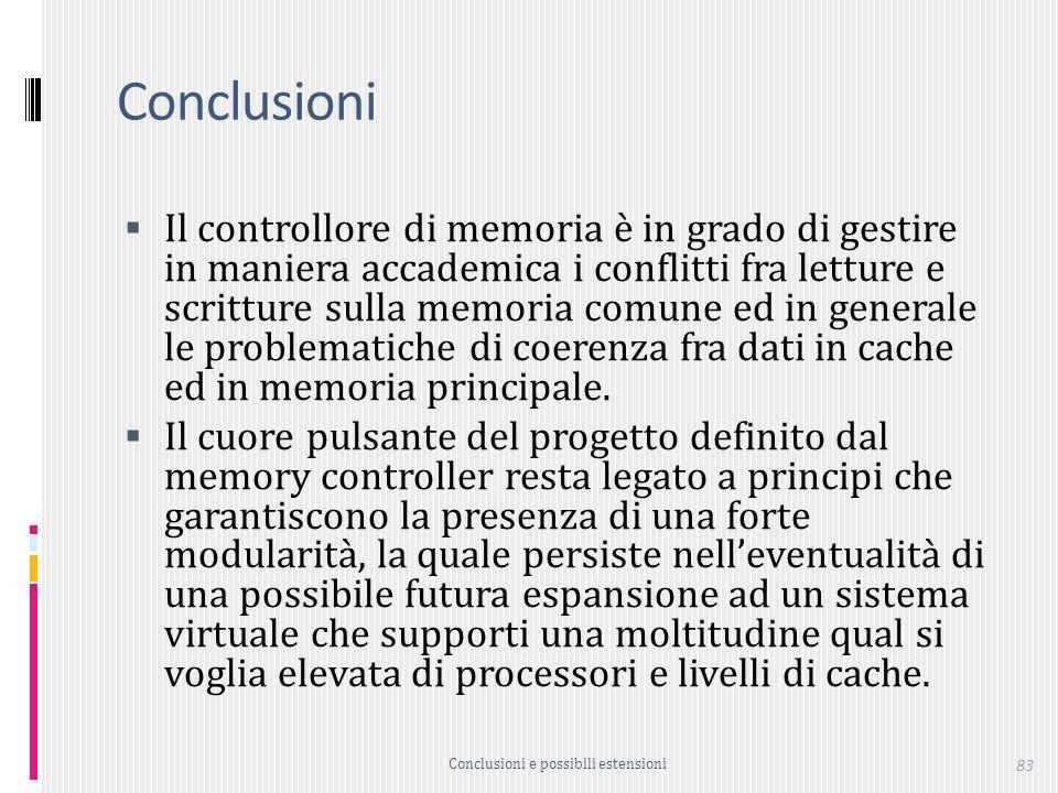 83 Conclusioni Il controllore di memoria è in grado di gestire in maniera accademica i conflitti fra letture e scritture sulla memoria comune ed in generale le problematiche di coerenza fra dati in cache ed in memoria principale.