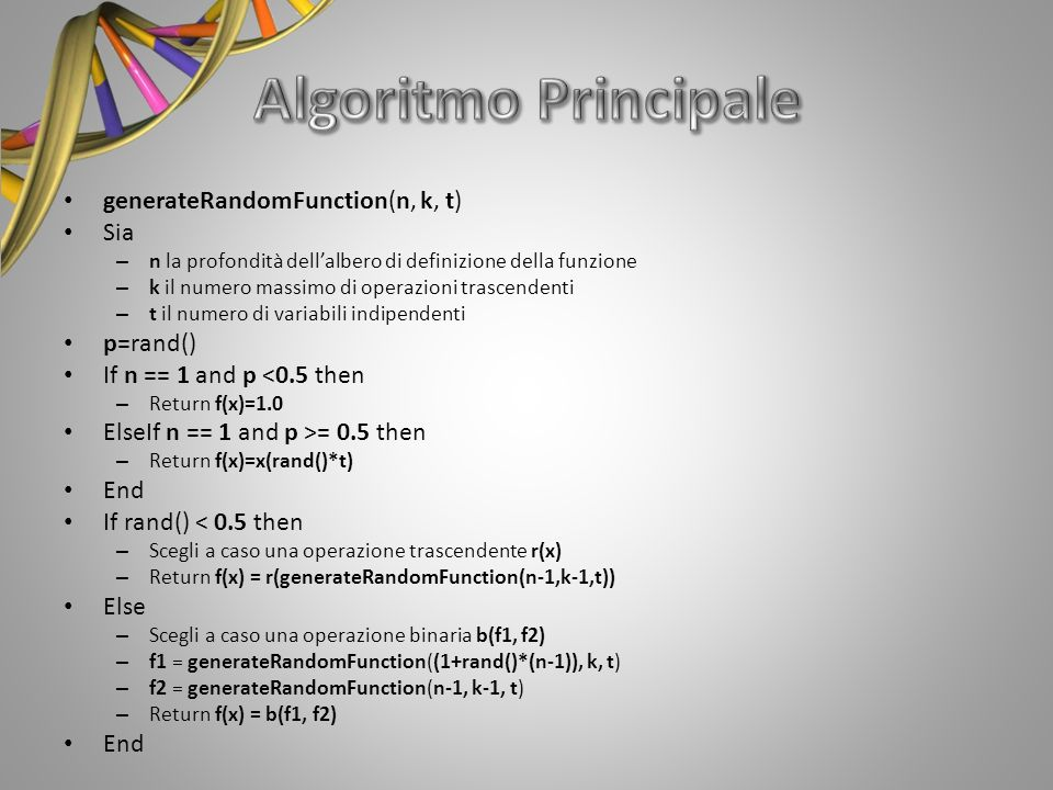 generateRandomFunction(n, k, t) Sia – n la profondità dellalbero di definizione della funzione – k il numero massimo di operazioni trascendenti – t il numero di variabili indipendenti p=rand() If n == 1 and p <0.5 then – Return f(x)=1.0 ElseIf n == 1 and p >= 0.5 then – Return f(x)=x(rand()*t) End If rand() < 0.5 then – Scegli a caso una operazione trascendente r(x) – Return f(x) = r(generateRandomFunction(n-1,k-1,t)) Else – Scegli a caso una operazione binaria b(f1, f2) – f1 = generateRandomFunction((1+rand()*(n-1)), k, t) – f2 = generateRandomFunction(n-1, k-1, t) – Return f(x) = b(f1, f2) End
