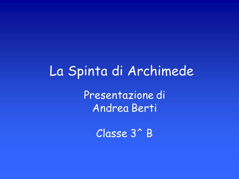 La Spinta di Archimede Presentazione di Andrea Berti Classe 3^ B