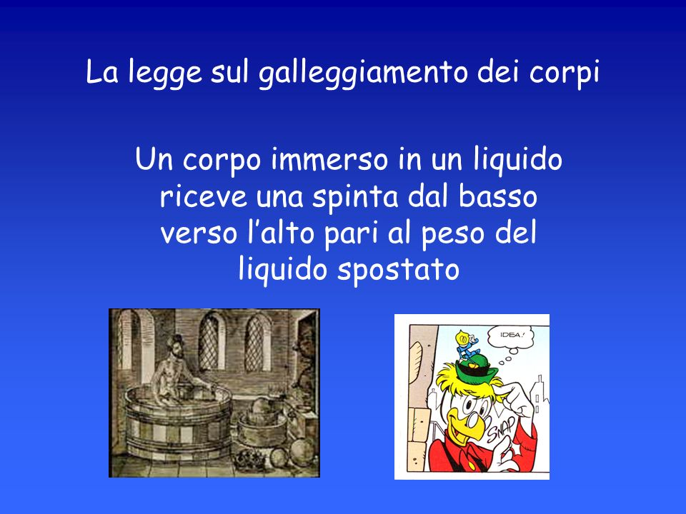 La legge sul galleggiamento dei corpi Un corpo immerso in un liquido riceve una spinta dal basso verso lalto pari al peso del liquido spostato
