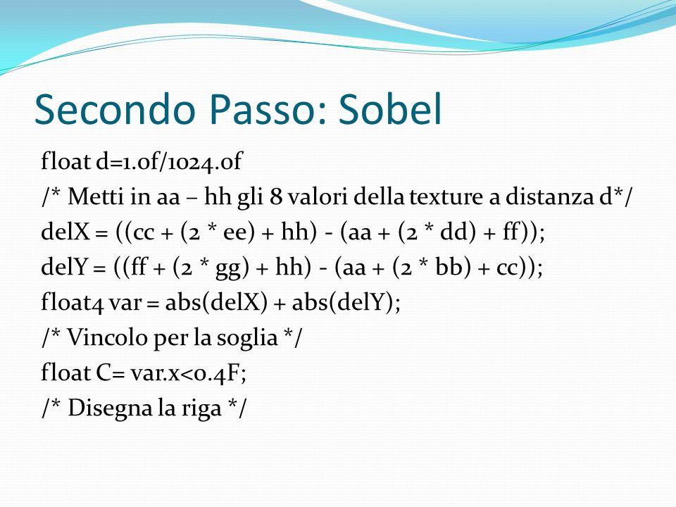 Secondo Passo: Sobel float d=1.0f/1024.0f /* Metti in aa – hh gli 8 valori della texture a distanza d*/ delX = ((cc + (2 * ee) + hh) - (aa + (2 * dd)