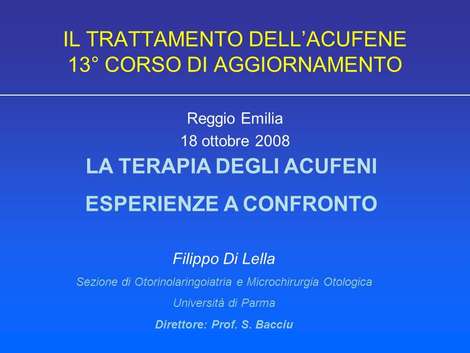 IL TRATTAMENTO DELLACUFENE 13° CORSO DI AGGIORNAMENTO Reggio Emilia 18 ottobre 2008 LA TERAPIA DEGLI ACUFENI ESPERIENZE A CONFRONTO Filippo Di Lella Sezione di Otorinolaringoiatria e Microchirurgia Otologica Università di Parma Direttore: Prof.