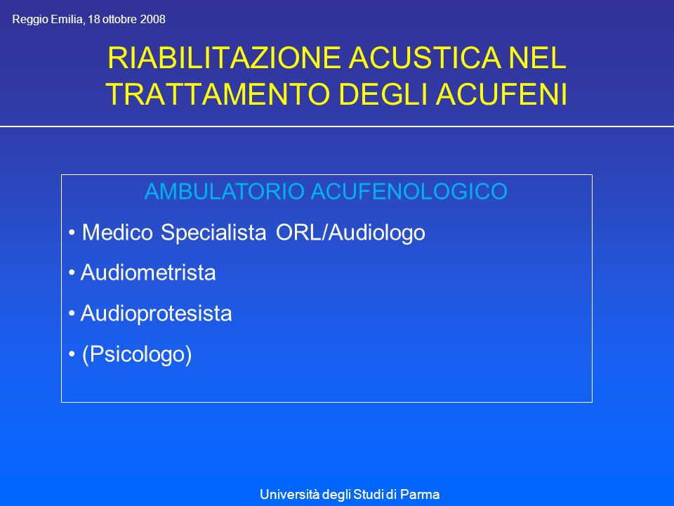 RIABILITAZIONE ACUSTICA NEL TRATTAMENTO DEGLI ACUFENI Reggio Emilia, 18 ottobre 2008 Università degli Studi di Parma AMBULATORIO ACUFENOLOGICO Medico Specialista ORL/Audiologo Audiometrista Audioprotesista (Psicologo)