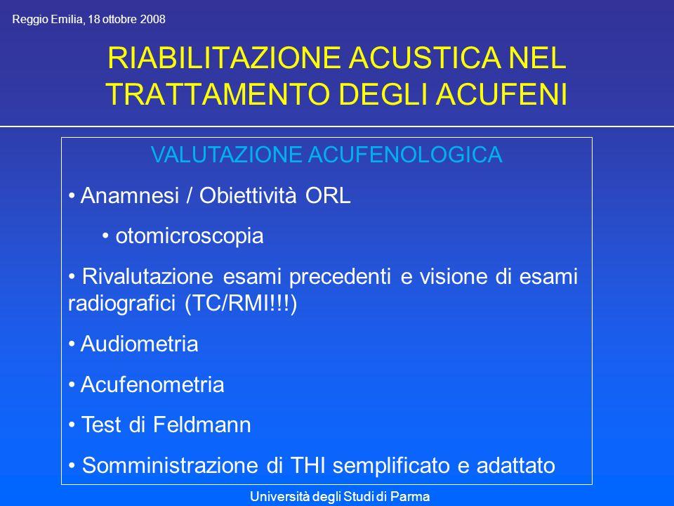 RIABILITAZIONE ACUSTICA NEL TRATTAMENTO DEGLI ACUFENI Reggio Emilia, 18 ottobre 2008 Università degli Studi di Parma VALUTAZIONE ACUFENOLOGICA Anamnesi / Obiettività ORL otomicroscopia Rivalutazione esami precedenti e visione di esami radiografici (TC/RMI!!!) Audiometria Acufenometria Test di Feldmann Somministrazione di THI semplificato e adattato