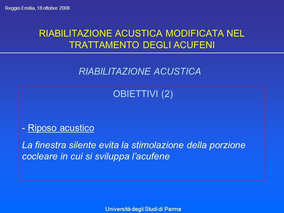 RIABILITAZIONE ACUSTICA MODIFICATA NEL TRATTAMENTO DEGLI ACUFENI RIABILITAZIONE ACUSTICA OBIETTIVI (2) - Riposo acustico La finestra silente evita la stimolazione della porzione cocleare in cui si sviluppa lacufene Reggio Emilia, 18 ottobre 2008 Università degli Studi di Parma