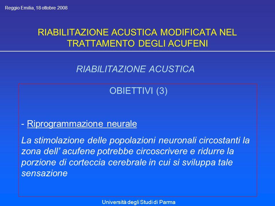 RIABILITAZIONE ACUSTICA MODIFICATA NEL TRATTAMENTO DEGLI ACUFENI RIABILITAZIONE ACUSTICA OBIETTIVI (3) - Riprogrammazione neurale La stimolazione delle popolazioni neuronali circostanti la zona dell acufene potrebbe circoscrivere e ridurre la porzione di corteccia cerebrale in cui si sviluppa tale sensazione Reggio Emilia, 18 ottobre 2008 Università degli Studi di Parma