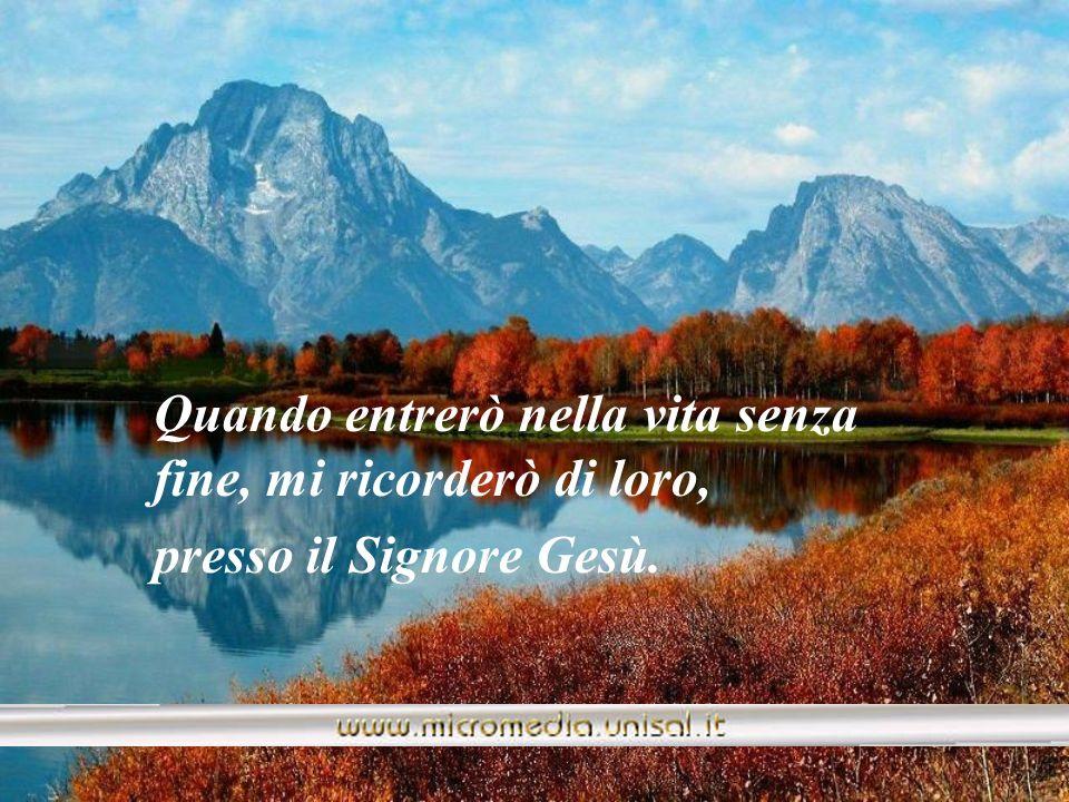 Quando entrerò nella vita senza fine, mi ricorderò di loro, presso il Signore Gesù.