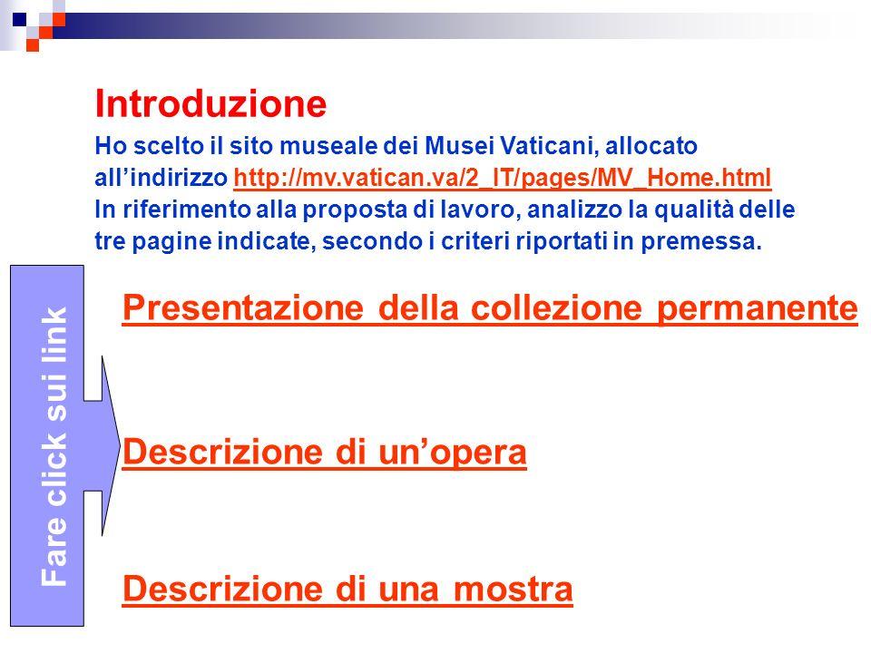 Introduzione Ho scelto il sito museale dei Musei Vaticani, allocato allindirizzo http://mv.vatican.va/2_IT/pages/MV_Home.html In riferimento alla proposta di lavoro, analizzo la qualità delle tre pagine indicate, secondo i criteri riportati in premessa.http://mv.vatican.va/2_IT/pages/MV_Home.html Presentazione della collezione permanente Fare click sui link Descrizione di unopera Descrizione di una mostra