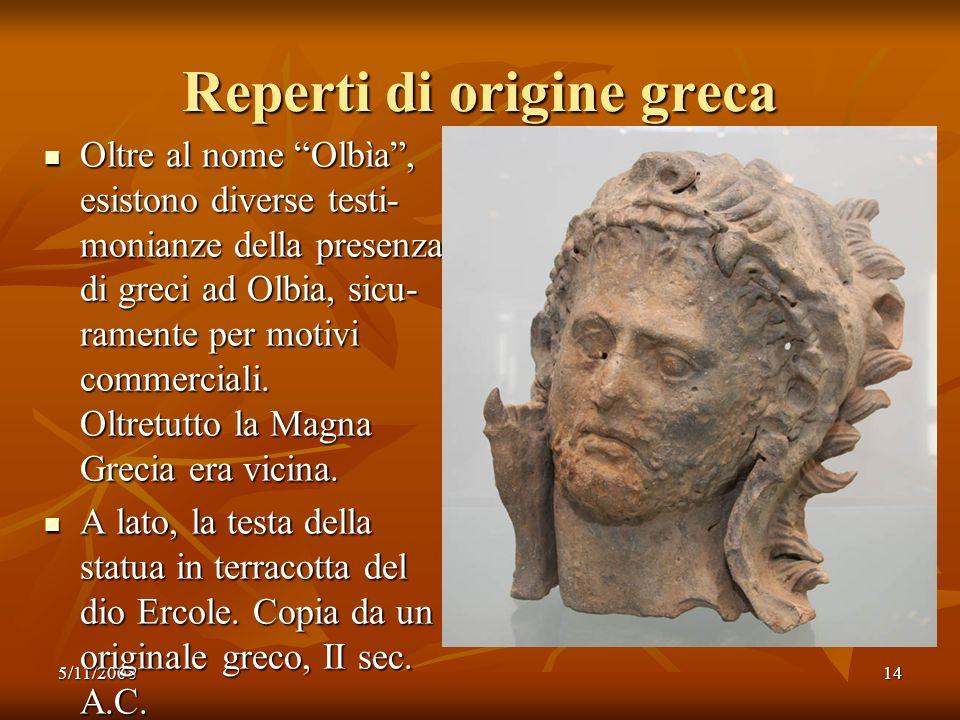 5/11/200814 Reperti di origine greca Oltre al nome Olbìa, esistono diverse testi- monianze della presenza di greci ad Olbia, sicu- ramente per motivi