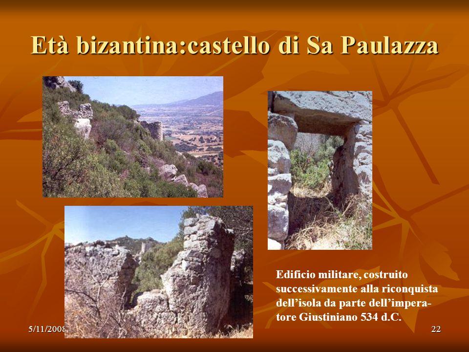 5/11/200822 Età bizantina:castello di Sa Paulazza Edificio militare, costruito successivamente alla riconquista dellisola da parte dellimpera- tore Gi