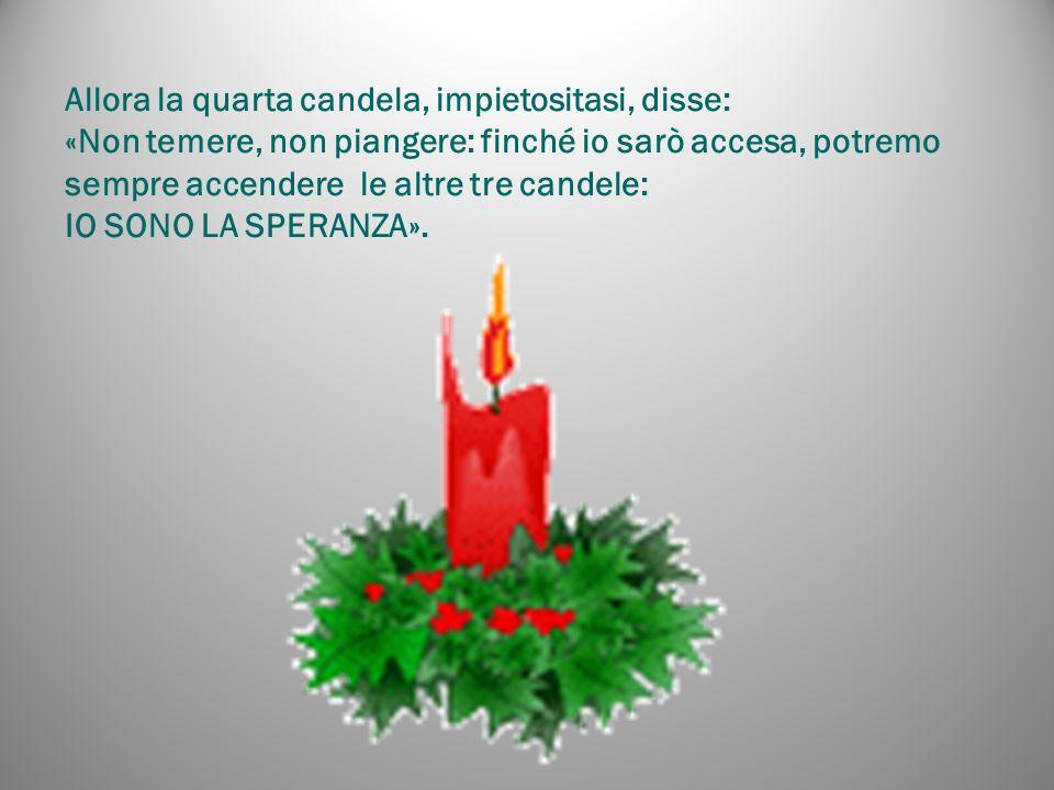 Allora la quarta candela, impietositasi, disse: «Non temere, non piangere: finché io sarò accesa, potremo sempre accendere le altre tre candele: IO SONO LA SPERANZA».