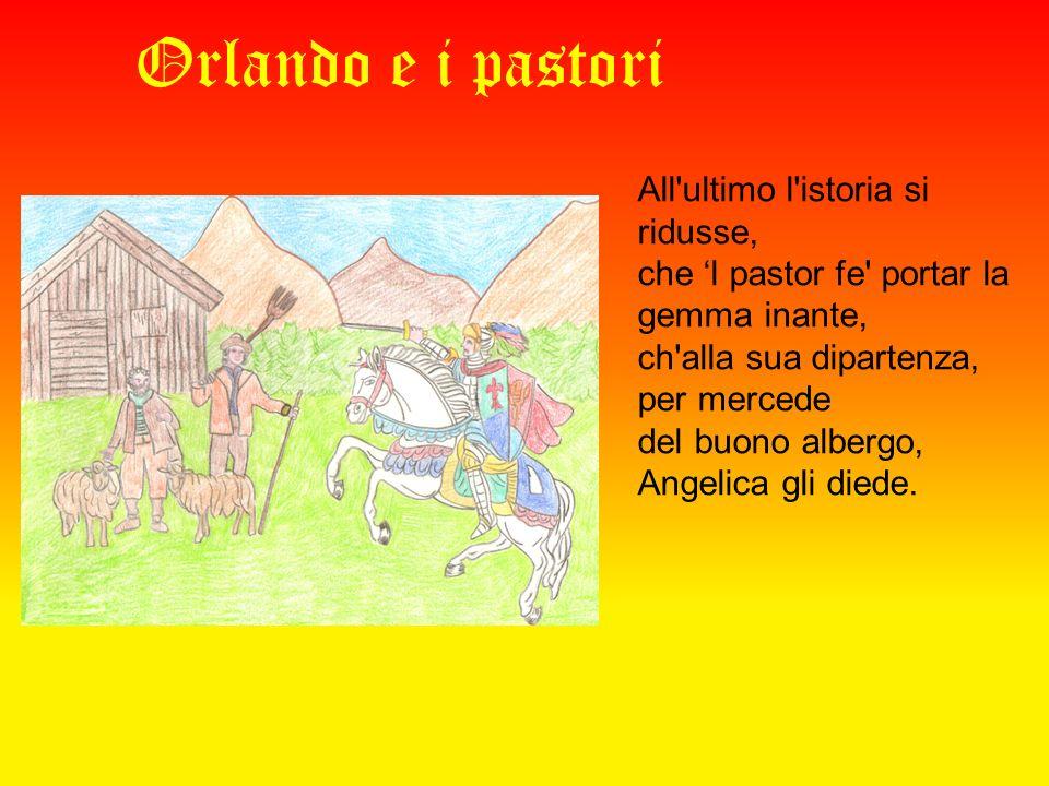 Orlando e i pastori All ultimo l istoria si ridusse, che l pastor fe portar la gemma inante, ch alla sua dipartenza, per mercede del buono albergo, Angelica gli diede.