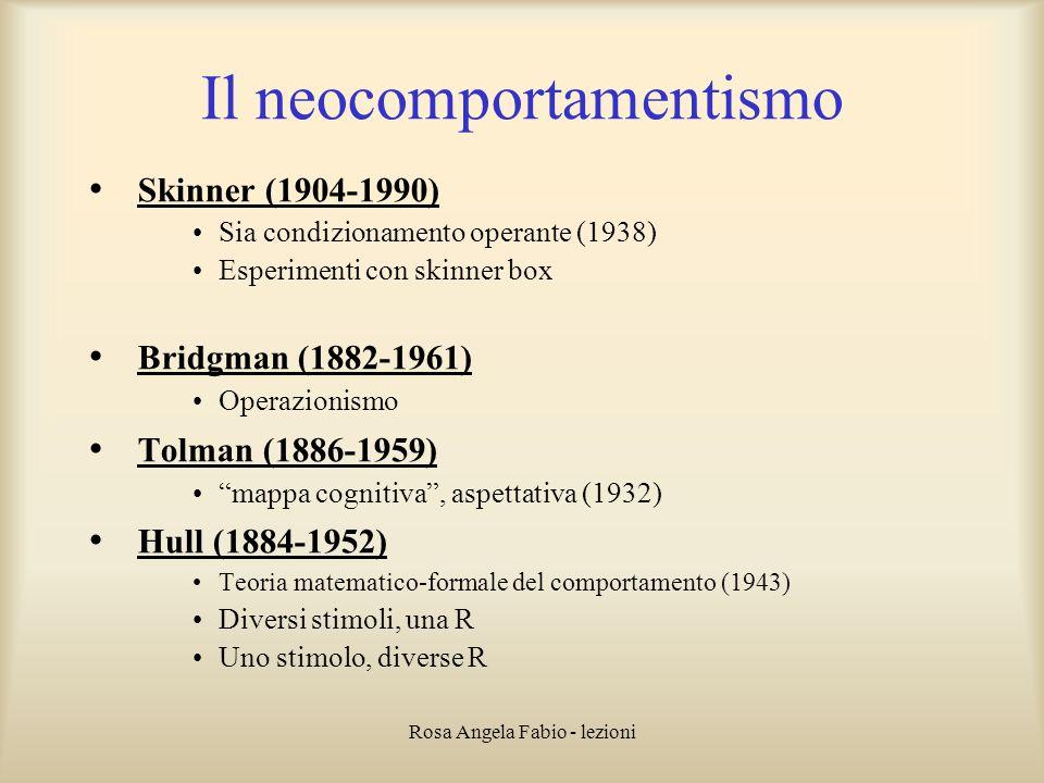 Rosa Angela Fabio - lezioni Il neocomportamentismo Skinner (1904-1990) Sia condizionamento operante (1938) Esperimenti con skinner box Bridgman (1882-
