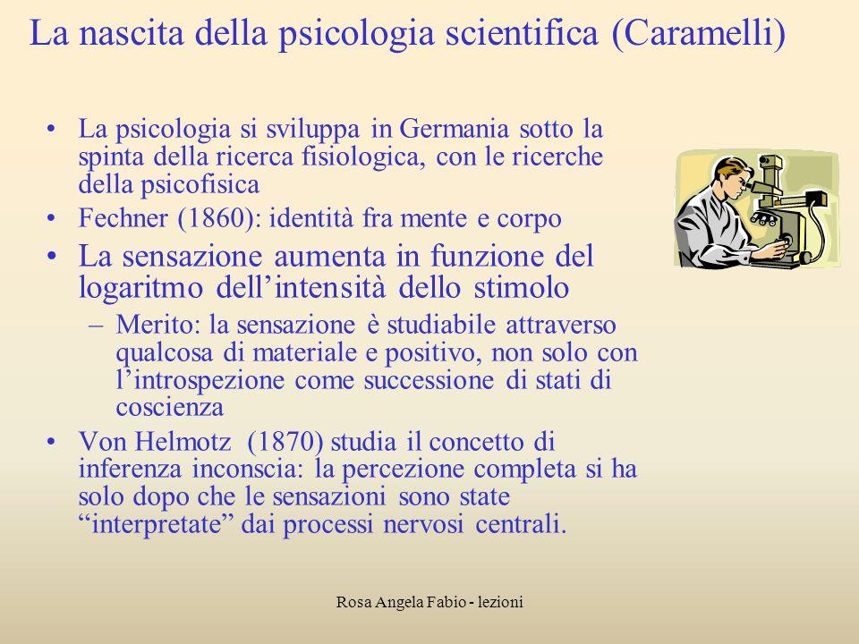 Rosa Angela Fabio - lezioni La nascita della psicologia scientifica (Caramelli) La psicologia si sviluppa in Germania sotto la spinta della ricerca fi