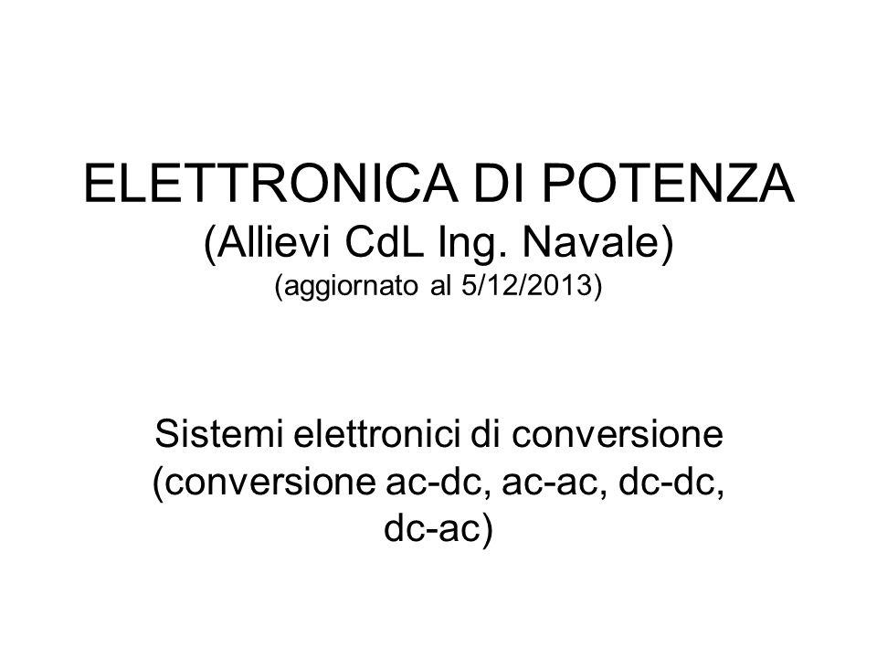 ELETTRONICA DI POTENZA (Allievi CdL Ing. Navale) (aggiornato al 5/12/2013) Sistemi elettronici di conversione (conversione ac-dc, ac-ac, dc-dc, dc-ac)
