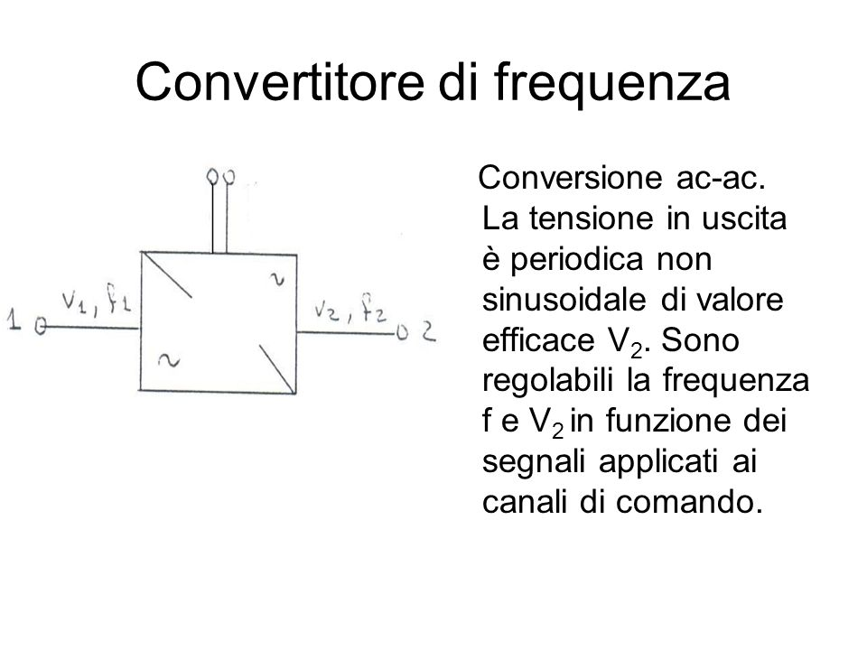 Convertitore di frequenza Conversione ac-ac. La tensione in uscita è periodica non sinusoidale di valore efficace V 2. Sono regolabili la frequenza f