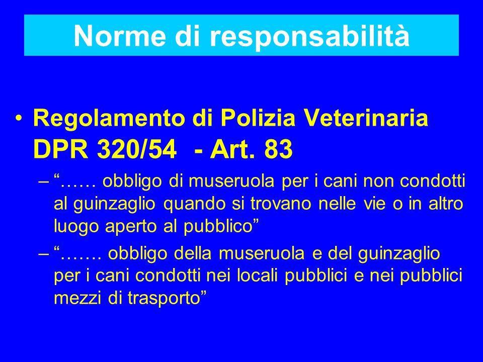 Norme di responsabilità Regolamento di Polizia Veterinaria DPR 320/54 - Art. 83 –…… obbligo di museruola per i cani non condotti al guinzaglio quando