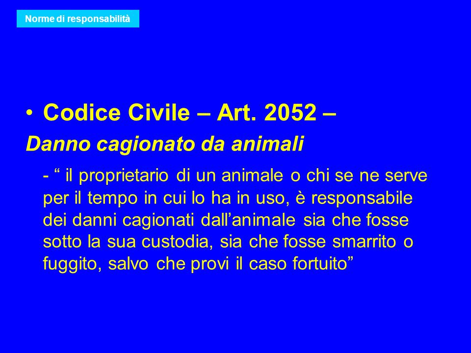 Codice Civile – Art. 2052 – Danno cagionato da animali - il proprietario di un animale o chi se ne serve per il tempo in cui lo ha in uso, è responsab