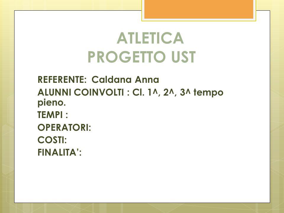 ATLETICA PROGETTO UST REFERENTE: Caldana Anna ALUNNI COINVOLTI : Cl. 1^, 2^, 3^ tempo pieno. TEMPI : OPERATORI: COSTI: FINALITA: