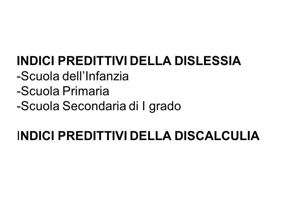 INDICI PREDITTIVI DELLA DISLESSIA -Scuola dellInfanzia -Scuola Primaria -Scuola Secondaria di I grado INDICI PREDITTIVI DELLA DISCALCULIA