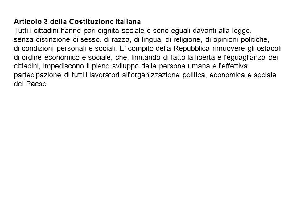 Articolo 3 della Costituzione Italiana Tutti i cittadini hanno pari dignità sociale e sono eguali davanti alla legge, senza distinzione di sesso, di razza, di lingua, di religione, di opinioni politiche, di condizioni personali e sociali.
