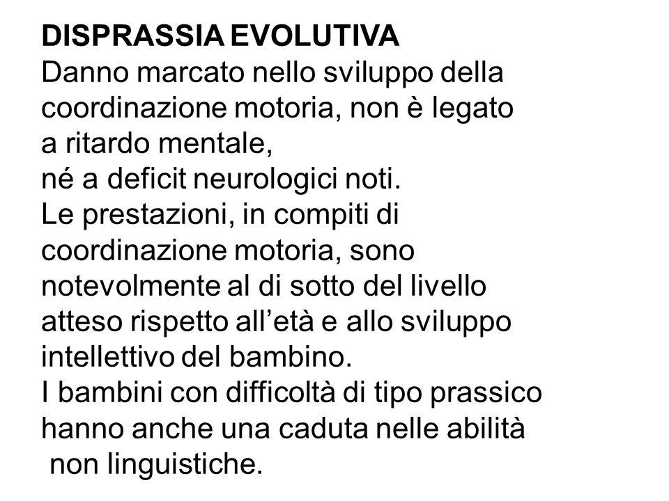 DISPRASSIA EVOLUTIVA Danno marcato nello sviluppo della coordinazione motoria, non è legato a ritardo mentale, né a deficit neurologici noti.