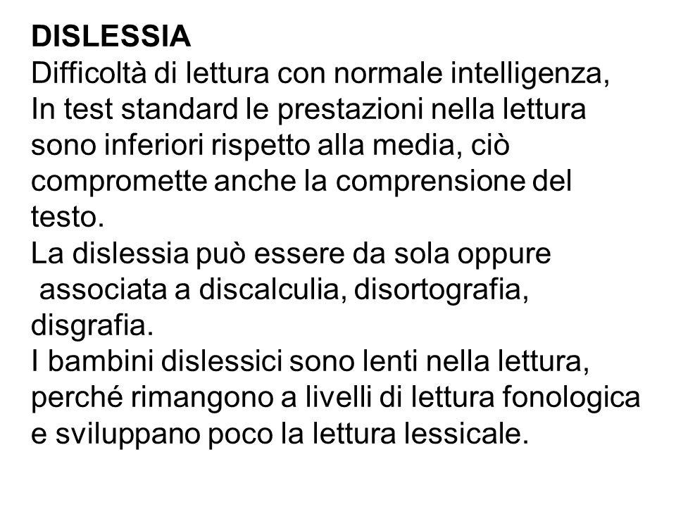 DISLESSIA Difficoltà di lettura con normale intelligenza, In test standard le prestazioni nella lettura sono inferiori rispetto alla media, ciò compromette anche la comprensione del testo.