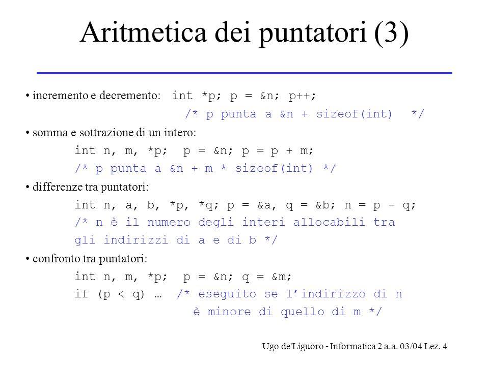 Ugo de'Liguoro - Informatica 2 a.a. 03/04 Lez. 4 Aritmetica dei puntatori (3) incremento e decremento: int *p; p = &n; p++; /* p punta a &n + sizeof(i