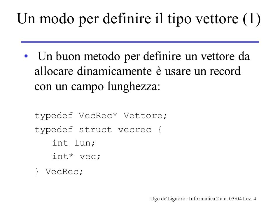 Ugo de'Liguoro - Informatica 2 a.a. 03/04 Lez. 4 Un modo per definire il tipo vettore (1) Un buon metodo per definire un vettore da allocare dinamicam
