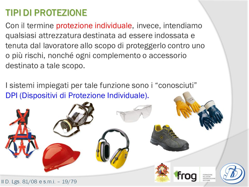 Il D. Lgs. 81/08 e s.m.i. – 19/79 TIPI DI PROTEZIONE Con il termine protezione individuale, invece, intendiamo qualsiasi attrezzatura destinata ad ess