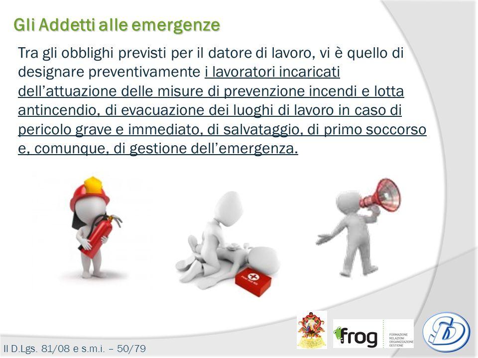 Gli Addetti alle emergenze Il D.Lgs. 81/08 e s.m.i. – 50/79 Tra gli obblighi previsti per il datore di lavoro, vi è quello di designare preventivament