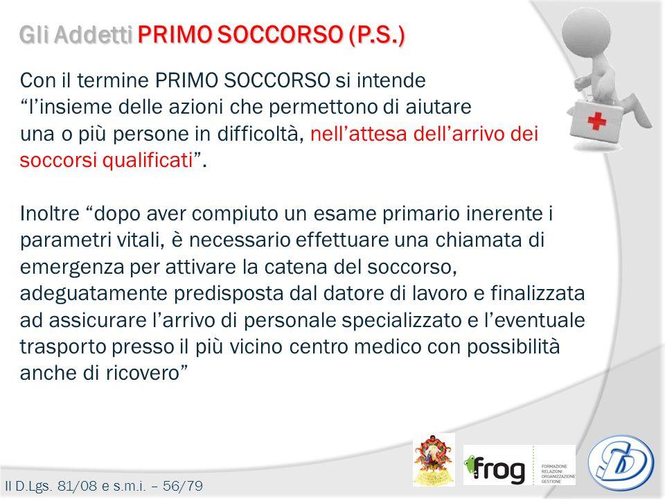 Gli Addetti PRIMO SOCCORSO (P.S.) Il D.Lgs. 81/08 e s.m.i. – 56/79 Con il termine PRIMO SOCCORSO si intende linsieme delle azioni che permettono di ai