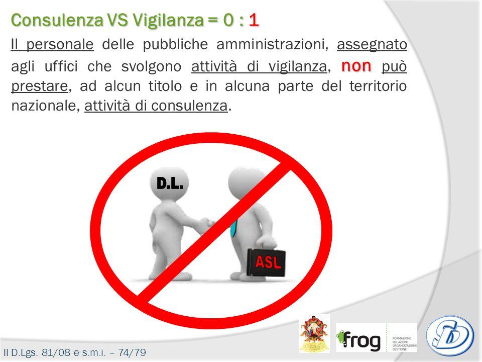 Il D.Lgs. 81/08 e s.m.i. – 74/79 Consulenza VS Vigilanza = 0 : 1 non Il personale delle pubbliche amministrazioni, assegnato agli uffici che svolgono