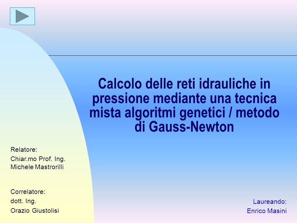 Calcolo delle reti idrauliche in pressione mediante una tecnica mista algoritmi genetici / metodo di Gauss-Newton Laureando: Enrico Masini Relatore: C