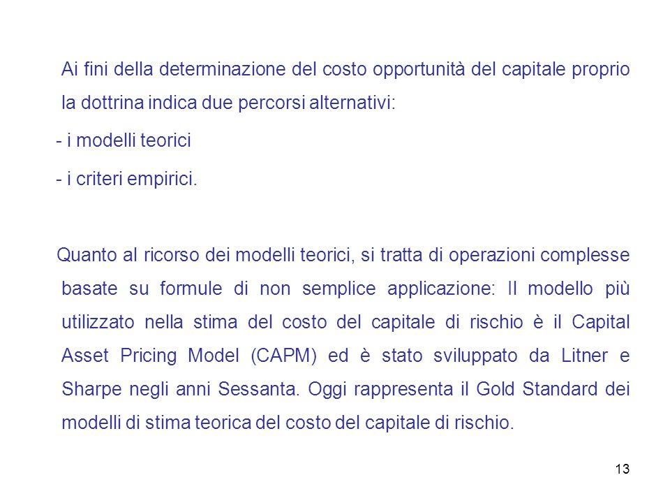13 Ai fini della determinazione del costo opportunità del capitale proprio la dottrina indica due percorsi alternativi: - i modelli teorici - i criter