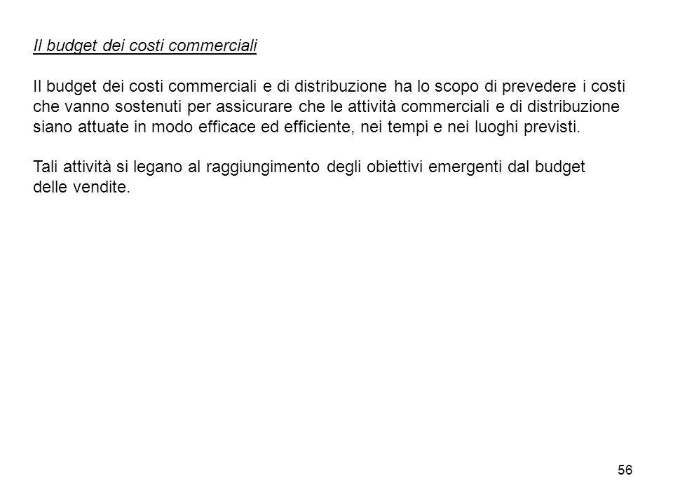 56 Il budget dei costi commerciali Il budget dei costi commerciali e di distribuzione ha lo scopo di prevedere i costi che vanno sostenuti per assicur