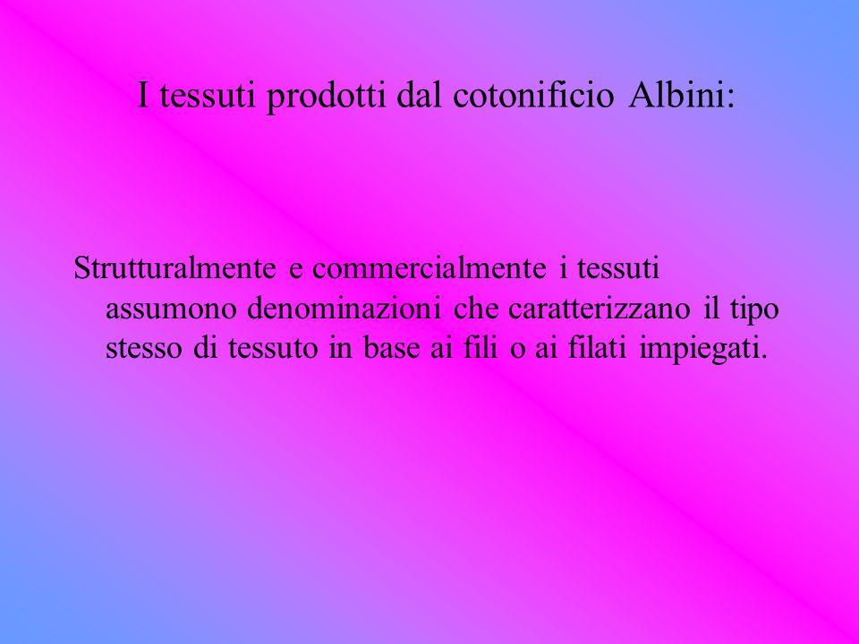 I tessuti prodotti dal cotonificio Albini: Strutturalmente e commercialmente i tessuti assumono denominazioni che caratterizzano il tipo stesso di tes