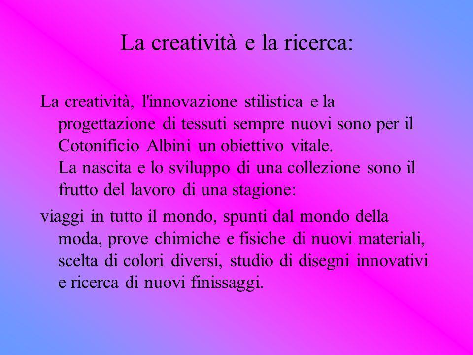 La creatività e la ricerca: La creatività, l'innovazione stilistica e la progettazione di tessuti sempre nuovi sono per il Cotonificio Albini un obiet
