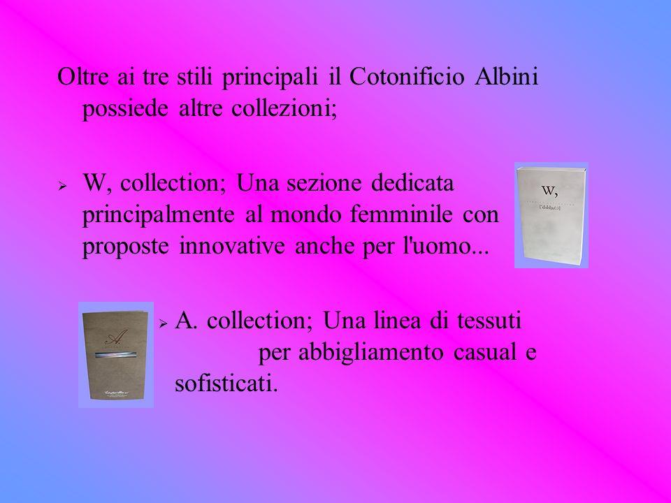 Oltre ai tre stili principali il Cotonificio Albini possiede altre collezioni; W, collection; Una sezione dedicata principalmente al mondo femminile c