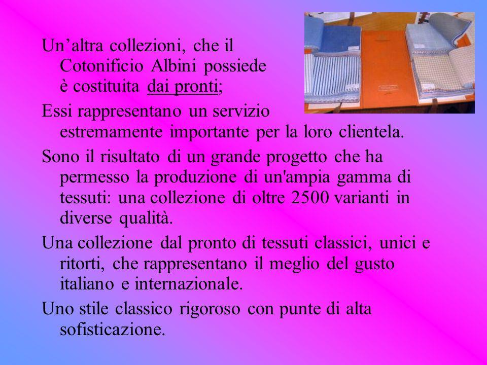 Unaltra collezioni, che il Cotonificio Albini possiede è costituita dai pronti; Essi rappresentano un servizio estremamente importante per la loro cli