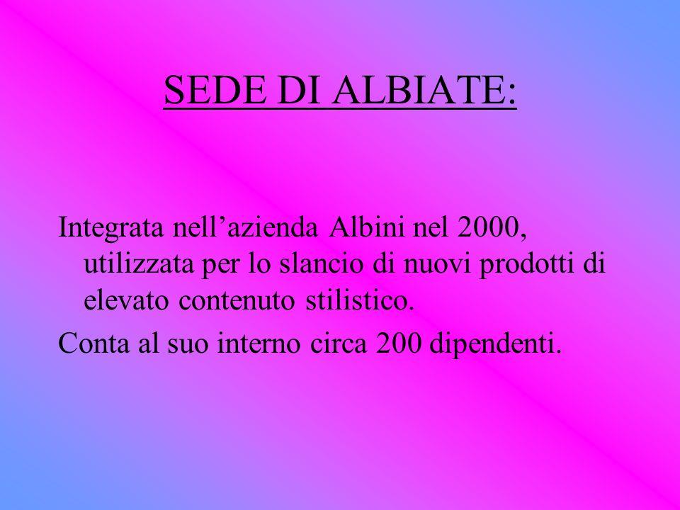 SEDE DI ALBIATE: Integrata nellazienda Albini nel 2000, utilizzata per lo slancio di nuovi prodotti di elevato contenuto stilistico. Conta al suo inte