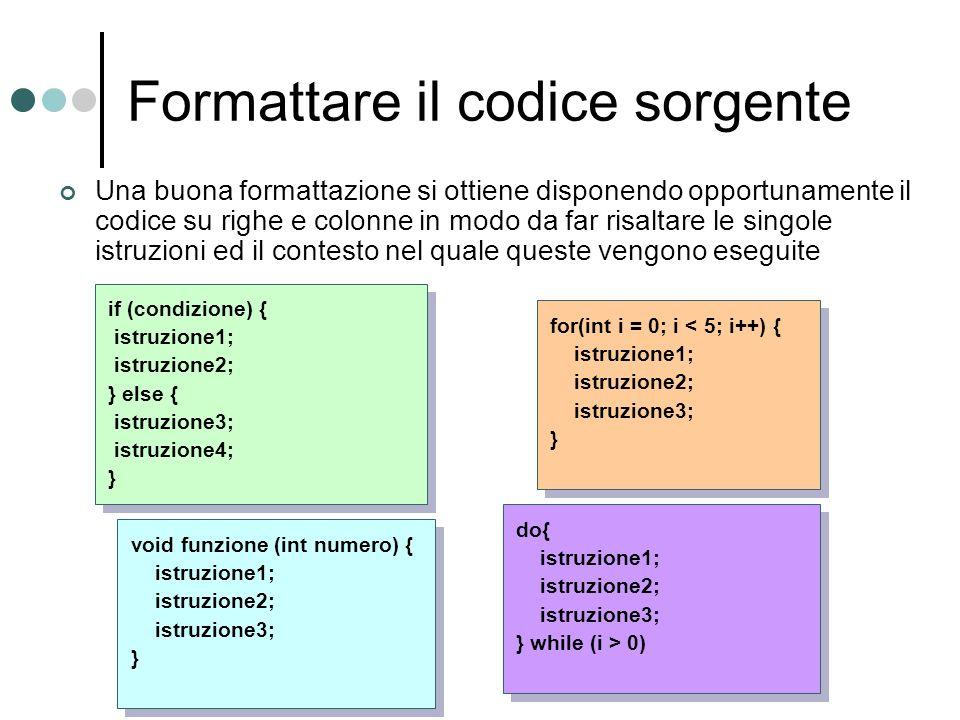 for(int i = 0; i < 5; i++) { istruzione1; istruzione2; istruzione3; } if (condizione) { istruzione1; istruzione2; } else { istruzione3; istruzione4; } void funzione (int numero) { istruzione1; istruzione2; istruzione3; } do{ istruzione1; istruzione2; istruzione3; } while (i > 0) Una buona formattazione si ottiene disponendo opportunamente il codice su righe e colonne in modo da far risaltare le singole istruzioni ed il contesto nel quale queste vengono eseguite Formattare il codice sorgente