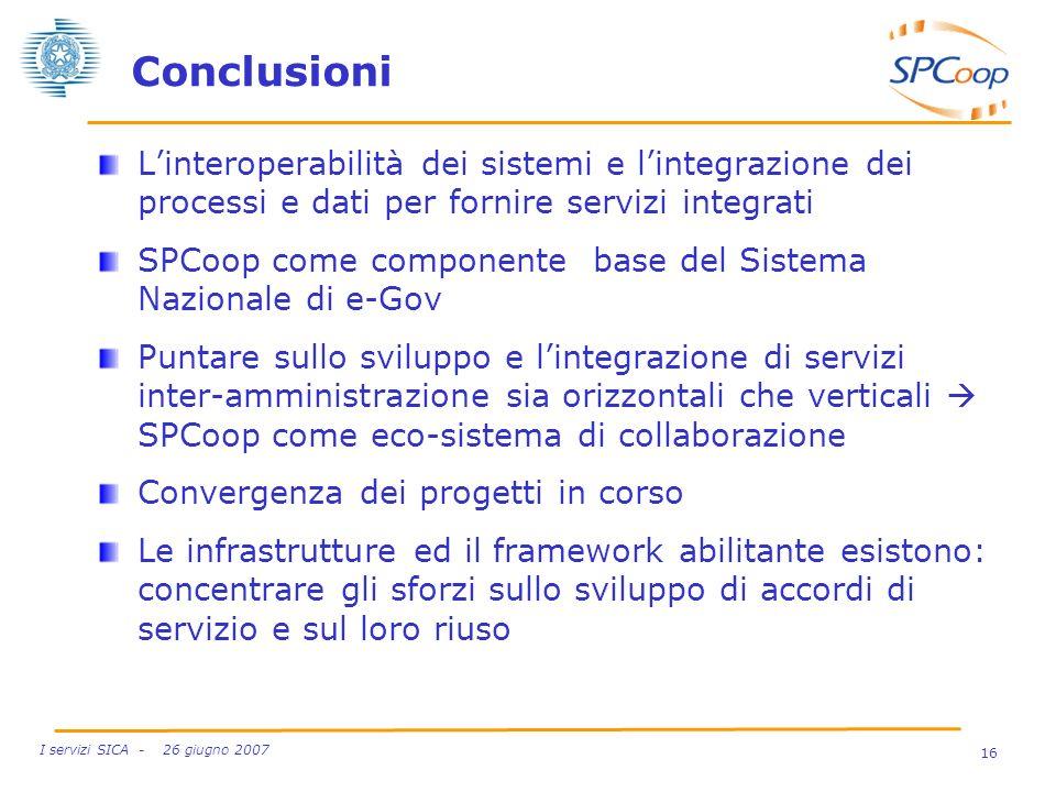 16 I servizi SICA - 26 giugno 2007 Conclusioni Linteroperabilità dei sistemi e lintegrazione dei processi e dati per fornire servizi integrati SPCoop