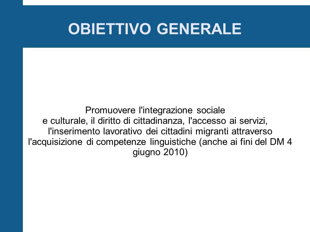 OBIETTIVO GENERALE Promuovere l integrazione sociale e culturale, il diritto di cittadinanza, l accesso ai servizi, l inserimento lavorativo dei cittadini migranti attraverso l acquisizione di competenze linguistiche (anche ai fini del DM 4 giugno 2010)