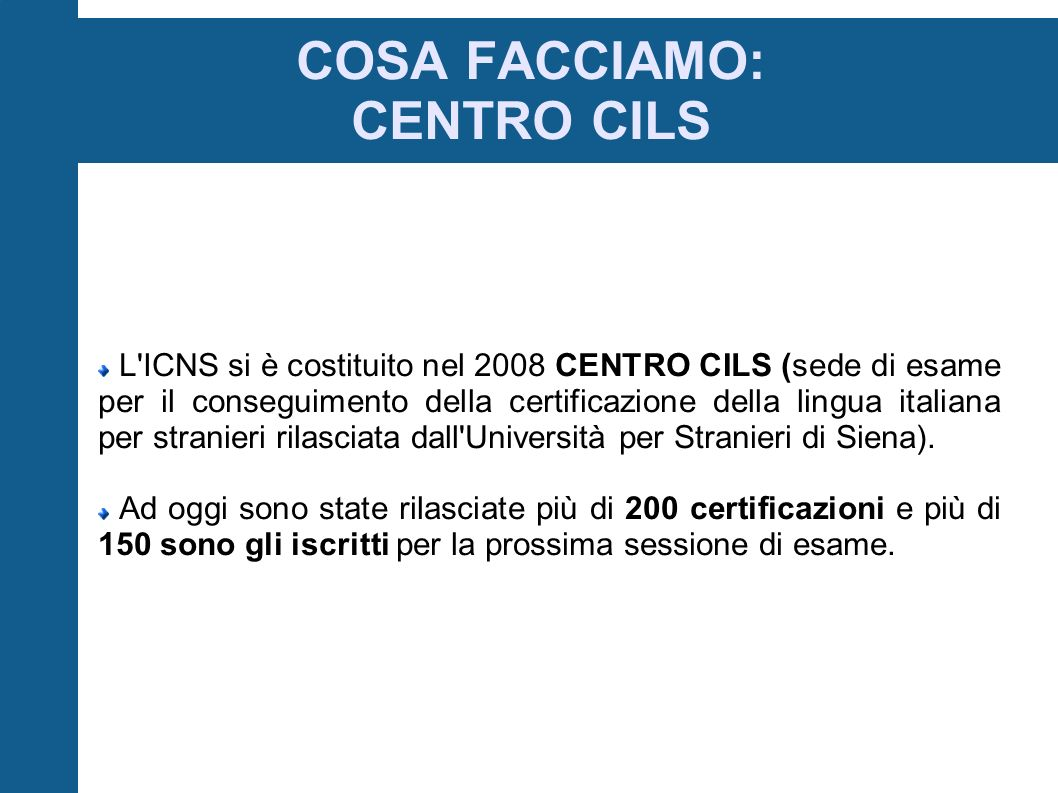 COSA FACCIAMO: CENTRO CILS L ICNS si è costituito nel 2008 CENTRO CILS (sede di esame per il conseguimento della certificazione della lingua italiana per stranieri rilasciata dall Università per Stranieri di Siena).