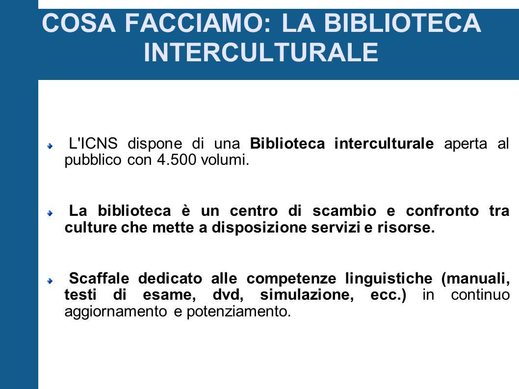 COSA FACCIAMO: LA BIBLIOTECA INTERCULTURALE L ICNS dispone di una Biblioteca interculturale aperta al pubblico con 4.500 volumi.