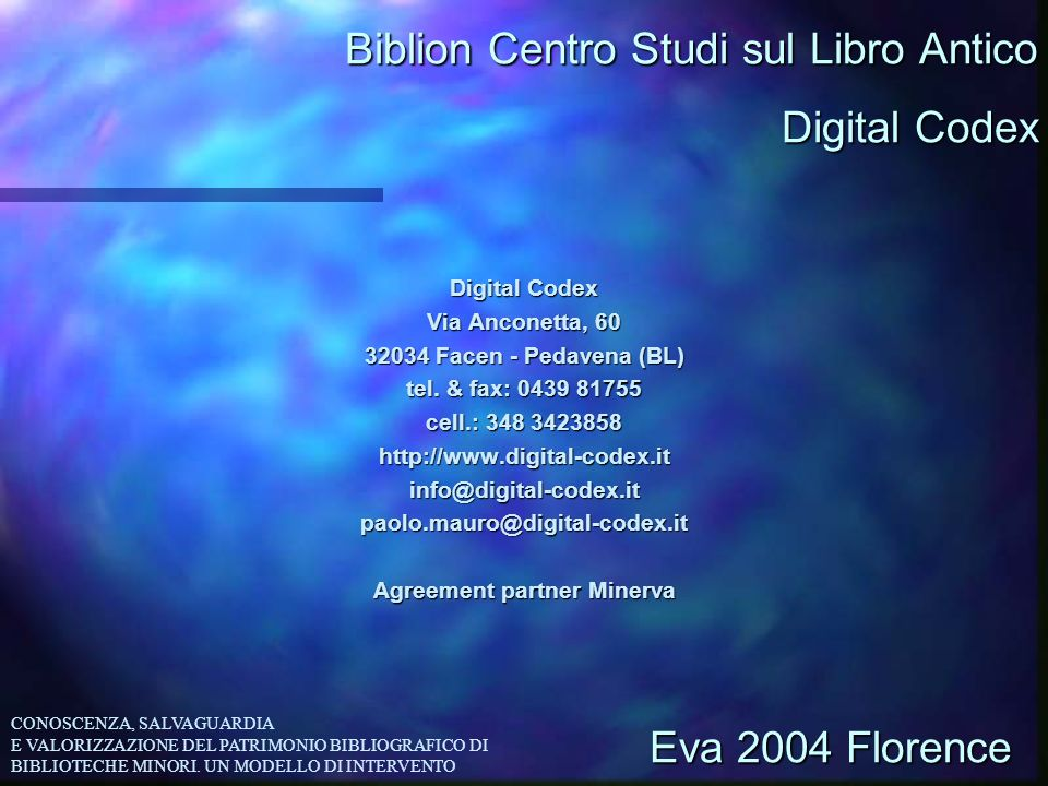 Biblion Centro Studi sul Libro Antico Digital Codex Via Anconetta, 60 32034 Facen - Pedavena (BL) tel. & fax: 0439 81755 cell.: 348 3423858 http://www