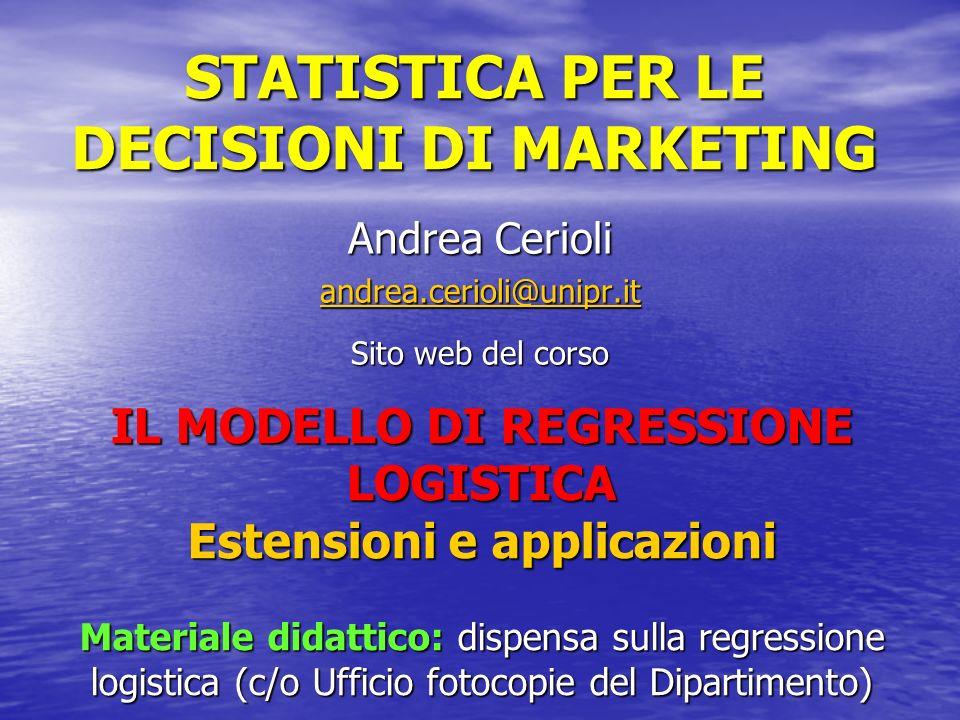 STATISTICA PER LE DECISIONI DI MARKETING Andrea Cerioli andrea.cerioli@unipr.it Sito web del corso IL MODELLO DI REGRESSIONE LOGISTICA Estensioni e ap