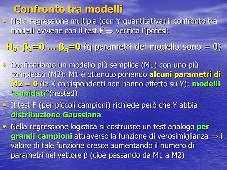 Confronto tra modelli - 2 L = funzione di verosimiglianza (Likelihood) L = funzione di verosimiglianza (Likelihood) Il confronto tra valori di l=log(L) dà luogo al Test del rapporto di verosimiglianza Il confronto tra valori di l=log(L) dà luogo al Test del rapporto di verosimiglianza G 2 = -2(l 1 – l 2 ) dove l 2 =log(L) calcolato sul modello M2 (più complesso) e l 1 =log(L) calcolato sul modello M1 (più semplice) Pertanto: l 2 l 1 (entrambi i valori sono < 0) e G 2 0 Se H 0 è vera (M1 è il vero modello) e il campione è grande: G 2 ~ 2 con q gradi di libertà Se H 0 è vera (M1 è il vero modello) e il campione è grande: G 2 ~ 2 con q gradi di libertà Nota: non cè contrasto con il test F della regressione perché in grandi campioni F e G 2 sono equivalenti Nota: non cè contrasto con il test F della regressione perché in grandi campioni F e G 2 sono equivalenti Per approfondimenti: v.